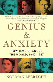 Genius & Anxiety: How Jews Changed the World, 1847-1947, Norman Lebrecht