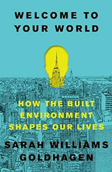 Welcome to Your World: How the Built Environment Shapes Our Lives How the Built Environment Shapes Our Lives, Sarah Williams Goldhagen