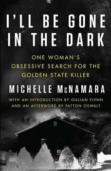 I'll Be Gone in the Dark: One Woman's Obsessive Search for the Golden State Killer One Woman's Obsessive Search for the Golden State Killer, Michelle McNamara