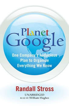 Planet Google: One Companys Audacious Plan to Organize Everything We Know, Randall Stross