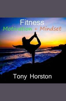 Fitness Motivation and Mindset, Tony Horston