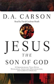 Jesus the Son of God: A Christological Title Often Overlooked, Sometimes Misunderstood, and Currently Disputed, D. A. Carson