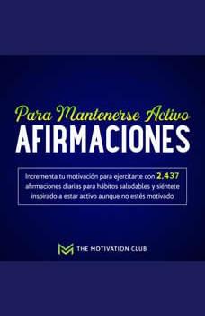 Afirmaciones para mantenerse activo Incrementa tu motivacion para ejercitarte con 2,437 afirmaciones diarias para habitos saludables y sientete inspirado a estar activo aunque no estes motivado, The Motivation Club
