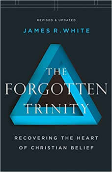 Forgotten Trinity, The: Recovering the Heart of Christian Belief, James R. White