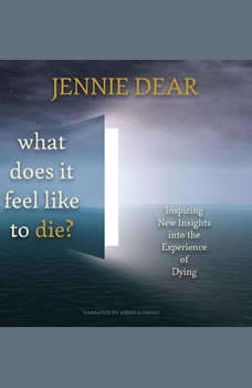 What Does It Feel Like to Die?: Inspiring New Insights into the Experience of Dying, Jennie Dear