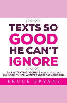 Texts So Good He Can't Ignore: Sassy Texting Secrets for Attracting High-Quality Men (and Keeping the One You Want), Bruce Bryans