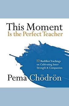 This Moment Is the Perfect Teacher: Ten Buddhist Teachings on Cultivating Inner Strength and Compassion, Pema Chodron