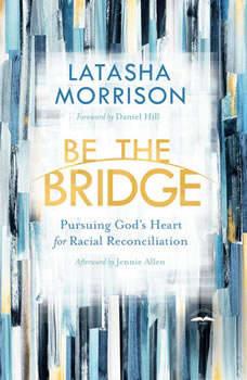 Be the Bridge: Pursuing God's Heart for Racial Reconciliation, Latasha Morrison