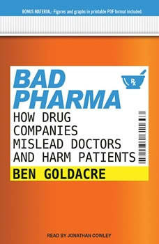 Bad Pharma: How Drug Companies Mislead Doctors and Harm Patients How Drug Companies Mislead Doctors and Harm Patients, Ben Goldacre