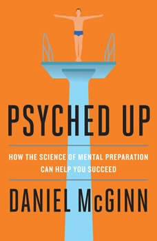 Psyched Up: How the Science of Mental Preparation Can Help You Succeed, Daniel McGinn