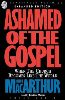 Ashamed of the Gospel: When the Church Becomes Like the World, John MacArthur