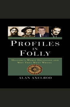 Profiles in Folly: History's Worst Decisions and Why They Went Wrong, Alan Axelrod