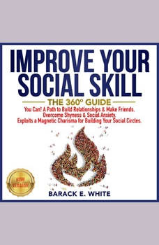 IMPROVE YOUR SOCIAL SKILLS: The 360� Guide. You Can! A Path to Build Relationships & Make Friends. Overcome Shyness & Social Anxiety. Exploits a Magnetic Charisma for Building Your Social Circles. NEW VERSION, BARACK E. WHITE