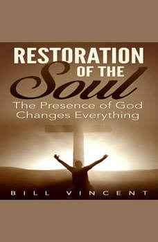 Restoration of the Soul: The Presence of God Changes Everything, Bill Vincent