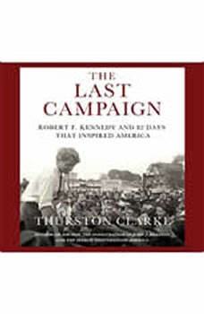 The Last Campaign: Robert F. Kennedy and 82 Days That Inspired America, Thurston Clarke
