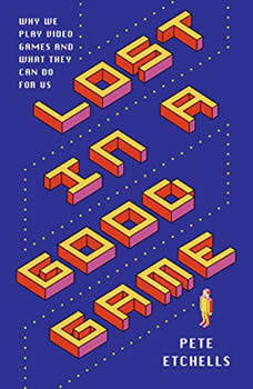 Lost in a Good Game: Why we play video games and what they can do for us, Pete Etchells