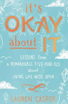 It's Okay About It: Lessons from a Remarkable Five-Year-Old About Living Life Wide Open, Lauren Casper