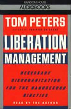 Liberation Management: Necessary Disorganization for the Nanosecond Nineties, Tom Peters