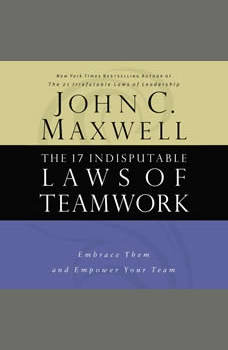 The 17 Indisputable Laws of Teamwork: Embrace Them and Empower Your Team, John C. Maxwell