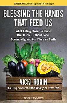 Blessing the Hands That Feed Us: What Eating Closer to Home Can Teach Us About Food, Community, and Our Place on Earth, Vicki Robin