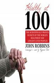 Healthy at 100: The Scientifically Proven Secrets of the Worlds Healthiest and LongestLived People The Scientifically Proven Secrets of the Worlds Healthiest and LongestLived People, John Robbins