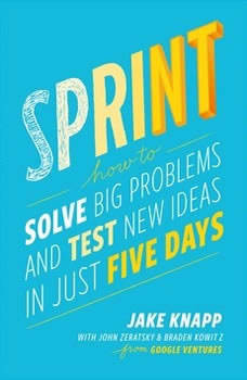 Sprint: How to Solve Big Problems and Test New Ideas in Just Five Days How to Solve Big Problems and Test New Ideas in Just Five Days, Jake Knapp