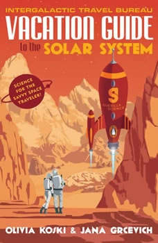 Vacation Guide to the Solar System: Science for the Savvy Space Traveler!, Olivia Koski