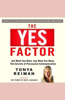The YES Factor: Get What You Want. Say What You Mean. The Secrets of Persuasive Communication, Tonya Reiman