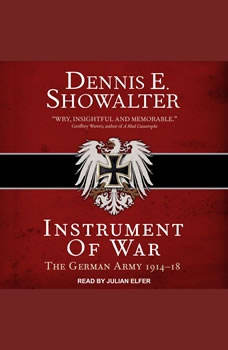 Instrument of War: The German Army 1914–18 The German Army 1914–18, Dennis E. Showalter