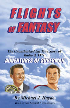 Flights of Fantasy: The Unauthorized but True Story of Radio & TV's Adventures of Superman, Michael J. Hayde