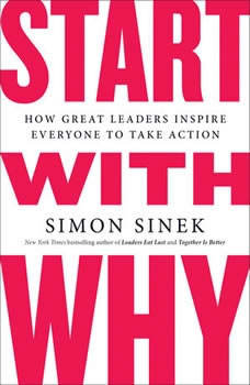 Start with Why: How Great Leaders Inspire Everyone to Take Action How Great Leaders Inspire Everyone to Take Action, Simon Sinek