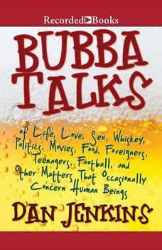 Bubba Talks: Of Life, Love, Sex, Whiskey, Politics, Foreigners, Teenagers, Movies, Food, Foot Of Life, Love, Sex, Whiskey, Politics, Foreigners, Teenagers, Movies, Food, Foot, Dan Jenkins