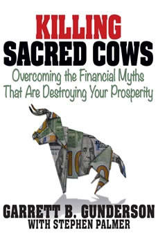 Killing Sacred Cows: Overcoming the Financial Myths that are Destroying Your Prosperity, Garrett B. Gunderson