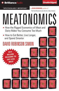 Meatonomics: How the Rigged Economics of Meat and Dairy Make You Consume Too Much—and How to Eat Better, Live Longer, and Spend Smarter, David Robinson Simon