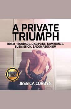 Private Triumph , A: BDSM - Bondage, Discipline, Dominance, Submission, Sadomasochism, jessica corbyn