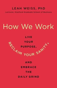 How We Work: Live Your Purpose, Reclaim Your Sanity, and Embrace the Daily Grind, Leah Weiss, PhD