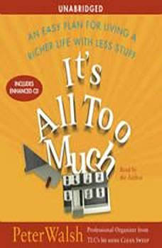 It's All Too Much: An Easy Plan for Living a Richer Life with Less Stuff, Peter Walsh