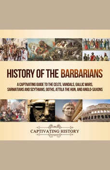 History of the Barbarians: A Captivating Guide to the Celts, Vandals, Gallic Wars, Sarmatians and Scythians, Goths, Attila the Hun, and Anglo-Saxons, Captivating History