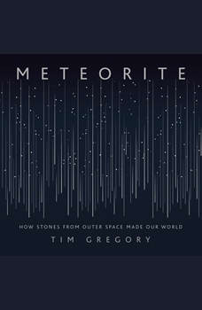 Meteorite: How Stones from Outer Space Made Our World, Tim Gregory