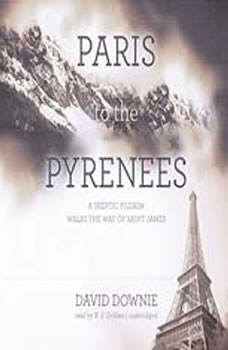 Paris to the Pyrenees: A Skeptic Pilgrim Walks the Way of Saint James, David Downie