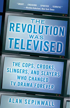 The Revolution Was Televised: The Cops, Crooks, Slingers, and Slayers Who Changed TV Drama Forever, Alan Sepinwall