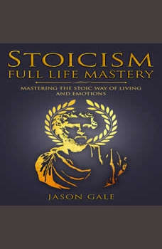 Stoicism Full Life Mastery: Mastering The Stoic Way of Living and Emotions, Jason Gale