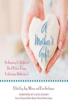 A Mother's Gift: An Inspiring Collection of This I Believe Essays Celebrating Motherhood, This I Believe