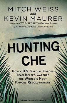 Hunting Che: How a U.S. Special Forces Team Helped Capture the World's Most Famous Revolutionary, Kevin Maurer
