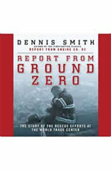 Report from Ground Zero: The Story of the Rescue Efforts at the World Trade Center, Dennis Smith