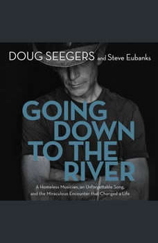 Going Down to the River: A Homeless Musician, an Unforgettable Song, and the Miraculous Encounter that Changed a Life, Doug Seegers