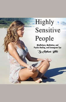 Highly Sensitive People: Mindfulness, Meditation, and Psychic Healing, and Enneagram Tips, Stephanie White