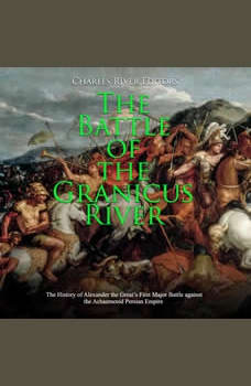 Battle of the Granicus River, The: The History of Alexander the Great's First Major Battle against the Achaemenid Persian Empire, Charles River Editors