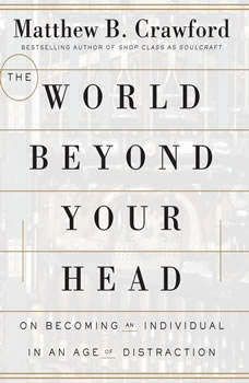 The World Beyond Your Head: On Becoming an Individual in an Age of Distraction On Becoming an Individual in an Age of Distraction, Matthew B. Crawford