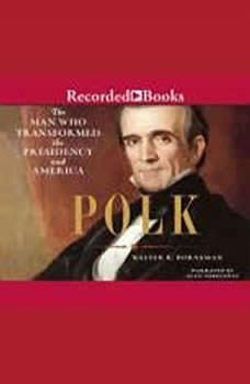 Polk: The Man Who Transformed the Presidency and America The Man Who Transformed the Presidency and America, Walter Borneman